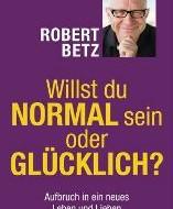 Willst du normal sein oder glücklich? Von Robert Theodor Betz